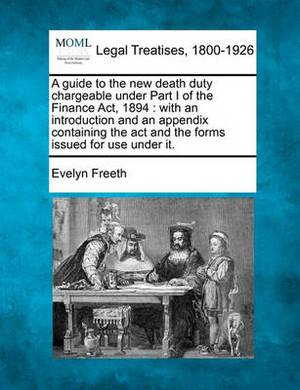 A Guide to the New Death Duty Chargeable Under Part I of the Finance ACT, 1894: With an Introduction and an Appendix Containing the ACT and the Forms Issued for Use Under It.