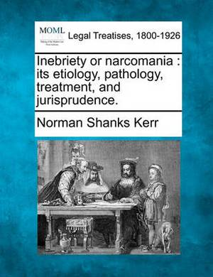 Inebriety or Narcomania: Its Etiology, Pathology, Treatment, and Jurisprudence.