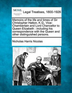 Memoirs of the Life and Times of Sir Christopher Hatton, K.G., Vice-Chamberlain and Lord Chancellor to Queen Elizabeth: Including His Correspondence with the Queen and Other Distinguished Persons.