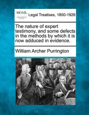 The Nature of Expert Testimony, and Some Defects in the Methods by Which It Is Now Adduced in Evidence.