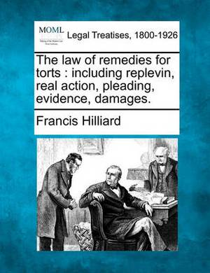 The Law of Remedies for Torts: Including Replevin, Real Action, Pleading, Evidence, Damages.