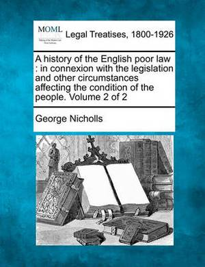 A History of the English Poor Law: In Connexion with the Legislation and Other Circumstances Affecting the Condition of the People. Volume 2 of 2
