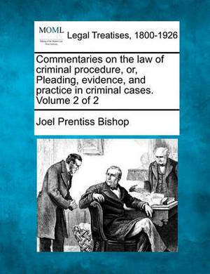 Commentaries on the Law of Criminal Procedure, Or, Pleading, Evidence, and Practice in Criminal Cases. Volume 2 of 2
