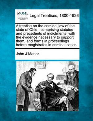 A Treatise on the Criminal Law of the State of Ohio: Comprising Statutes and Precedents of Indictments, with the Evidence Necessary to Support Them, and Forms in Proceedings Before Magistrates in Criminal Cases.