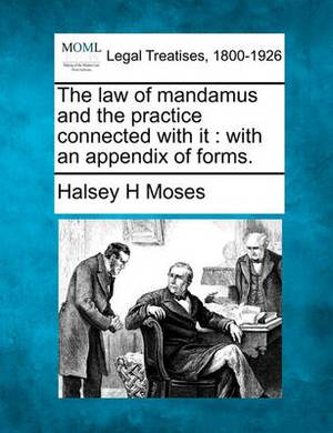 The Law of Mandamus and the Practice Connected with It: With an Appendix of Forms.