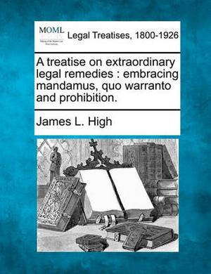 A Treatise on Extraordinary Legal Remedies: Embracing Mandamus, Quo Warranto and Prohibition.