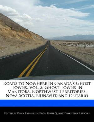 Roads to Nowhere in Canada's Ghost Towns, Vol. 2: Ghost Towns in Manitoba, Northwest Territories, Nova Scotia, Nunavut, and Ontario