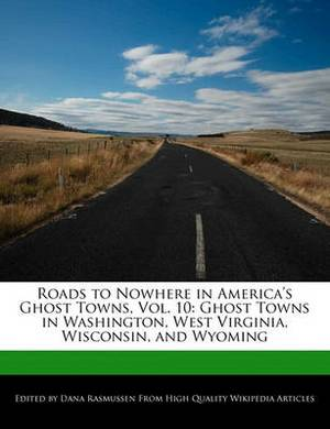 Roads to Nowhere in America's Ghost Towns, Vol. 10: Ghost Towns in Washington, West Virginia, Wisconsin, and Wyoming