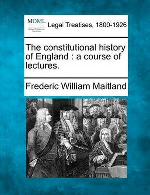 The Constitutional History of England: A Course of Lectures.