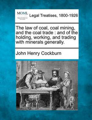The Law of Coal, Coal Mining, and the Coal Trade: And of the Holding, Working, and Trading with Minerals Generally.