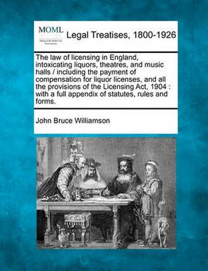 The Law of Licensing in England, Intoxicating Liquors, Theatres, and Music Halls / Including the Payment of Compensation for Liquor Licenses, and All the Provisions of the Licensing ACT, 1904: With a Full Appendix of Statutes, Rules and Forms.