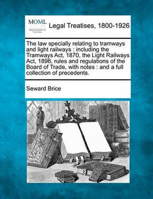 The Law Specially Relating to Tramways and Light Railways: Including the Tramways ACT, 1870, the Light Railways ACT, 1896, Rules and Regulations of the Board of Trade, with Notes: And a Full Collection of Precedents.