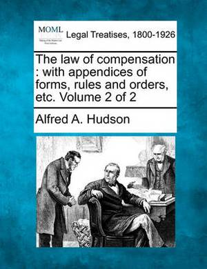 The Law of Compensation: With Appendices of Forms, Rules and Orders, Etc. Volume 2 of 2