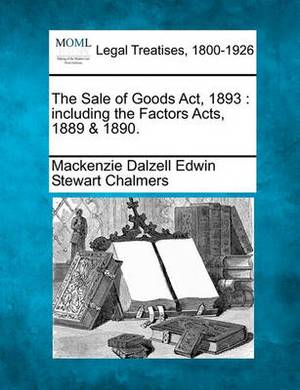 The Sale of Goods ACT, 1893: Including the Factors Acts, 1889 & 1890.