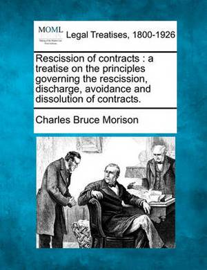 Rescission of Contracts: A Treatise on the Principles Governing the Rescission, Discharge, Avoidance and Dissolution of Contracts.