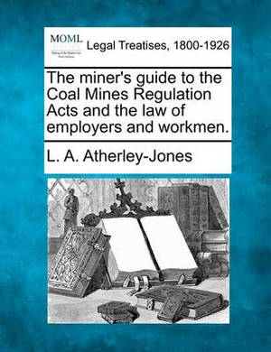 The Miner's Guide to the Coal Mines Regulation Acts and the Law of Employers and Workmen.