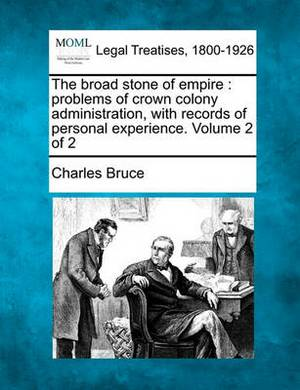The Broad Stone of Empire: Problems of Crown Colony Administration, with Records of Personal Experience. Volume 2 of 2