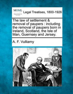 The Law of Settlement & Removal of Paupers  : Including the Removal of Paupers Born in Ireland, Scotland, the Isle of Man, Guernsey and Jersey.