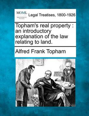 Topham's Real Property: An Introductory Explanation of the Law Relating to Land.