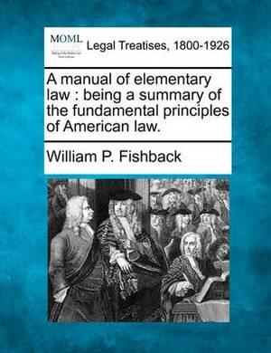 A Manual of Elementary Law: Being a Summary of the Fundamental Principles of American Law.