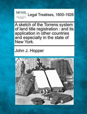 A Sketch of the Torrens System of Land Title Registration: And Its Application in Other Countries and Especially in the State of New York.