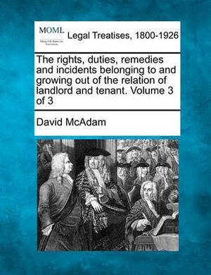 The Rights, Duties, Remedies and Incidents Belonging to and Growing Out of the Relation of Landlord and Tenant. Volume 3 of 3