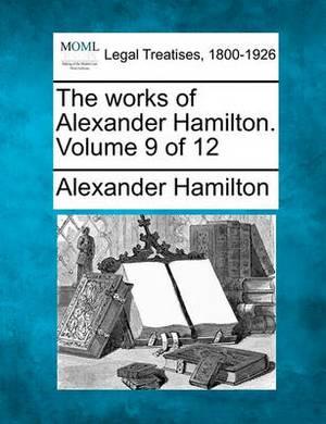 The Works of Alexander Hamilton. Volume 9 of 12