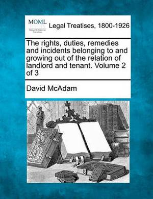 The Rights, Duties, Remedies and Incidents Belonging to and Growing Out of the Relation of Landlord and Tenant. Volume 2 of 3