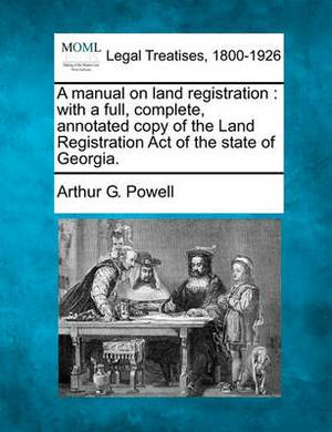 A Manual on Land Registration: With a Full, Complete, Annotated Copy of the Land Registration Act of the State of Georgia.