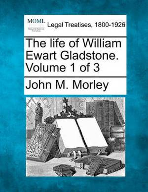 The Life of William Ewart Gladstone. Volume 1 of 3