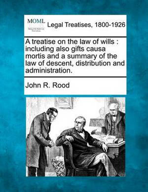A Treatise on the Law of Wills: Including Also Gifts Causa Mortis and a Summary of the Law of Descent, Distribution and Administration.