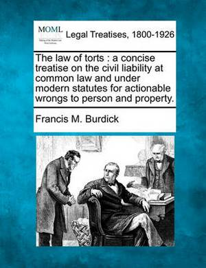 The Law of Torts: A Concise Treatise on the Civil Liability at Common Law and Under Modern Statutes for Actionable Wrongs to Person and Property.