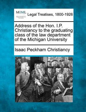 Address of the Hon. I.P. Christiancy to the Graduating Class of the Law Department of the Michigan University