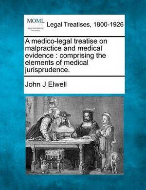 A Medico-Legal Treatise on Malpractice and Medical Evidence: Comprising the Elements of Medical Jurisprudence.