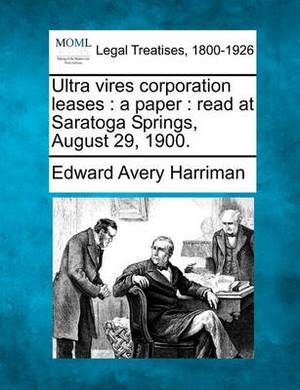 Ultra Vires Corporation Leases: A Paper: Read at Saratoga Springs, August 29, 1900.