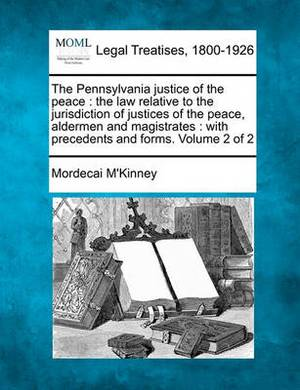 The Pennsylvania Justice of the Peace: The Law Relative to the Jurisdiction of Justices of the Peace, Aldermen and Magistrates: With Precedents and Forms. Volume 2 of 2