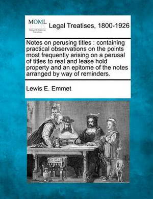 Notes on Perusing Titles: Containing Practical Observations on the Points Most Frequently Arising on a Perusal of Titles to Real and Lease Hold Property and an Epitome of the Notes Arranged by Way of Reminders.