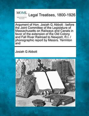 Argument of Hon. Josiah G. Abbott: Before the Joint Committee of the Legislature of Massachusetts on Railways and Canals in Favor of the Extension of the Old Colony and Fall River Railroad to Newport, R.I. / Phonographic Report by Messrs. Yerrinton and