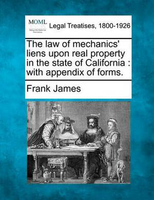 The Law of Mechanics' Liens Upon Real Property in the State of California: With Appendix of Forms.