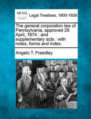 The General Corporation Law of Pennsylvania, Approved 29 April, 1874: And Supplementary Acts: With Notes, Forms and Index.