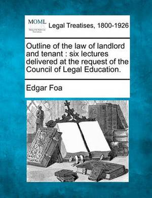 Outline of the Law of Landlord and Tenant / Six Lectures Delivered at the Request of the Council of Legal Education.