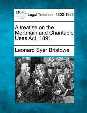 A Treatise on the Mortmain and Charitable Uses ACT, 1891.