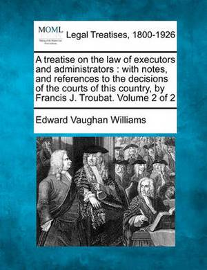 A Treatise on the Law of Executors and Administrators: With Notes, and References to the Decisions of the Courts of This Country, by Francis J. Troubat. Volume 2 of 2