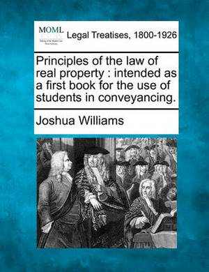 Principles of the Law of Real Property: Intended as a First Book for the Use of Students in Conveyancing.