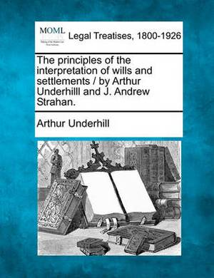 The Principles of the Interpretation of Wills and Settlements / By Arthur Underhilll and J. Andrew Strahan.