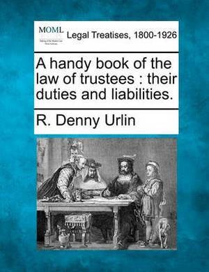 A Handy Book of the Law of Trustees: Their Duties and Liabilities.