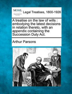 A Treatise on the Law of Wills: Embodying the Latest Decisions in Relation Thereto, with an Appendix Containing the Succession Duty ACT.