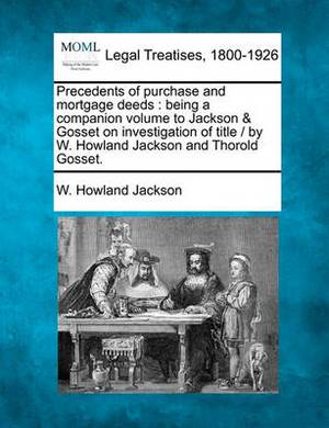 Precedents of Purchase and Mortgage Deeds: Being a Companion Volume to Jackson & Gosset on Investigation of Title / By W. Howland Jackson and Thorold Gosset.