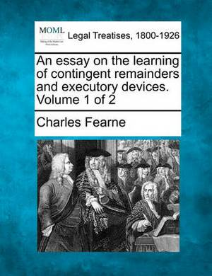 An Essay on the Learning of Contingent Remainders and Executory Devices. Volume 1 of 2