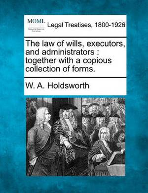 The Law of Wills, Executors, and Administrators: Together with a Copious Collection of Forms.